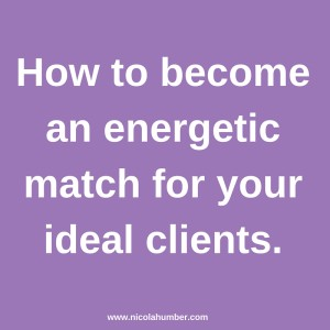 How to become an energetic match for your ideal clients.
