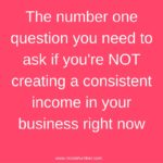 The number one question you need to ask if you're NOT creating a consistent income in your business right now