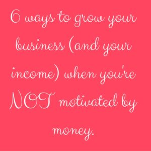 6-ways-to-grow-your-business-and-your-income-when-youre-not-motivated-by-money